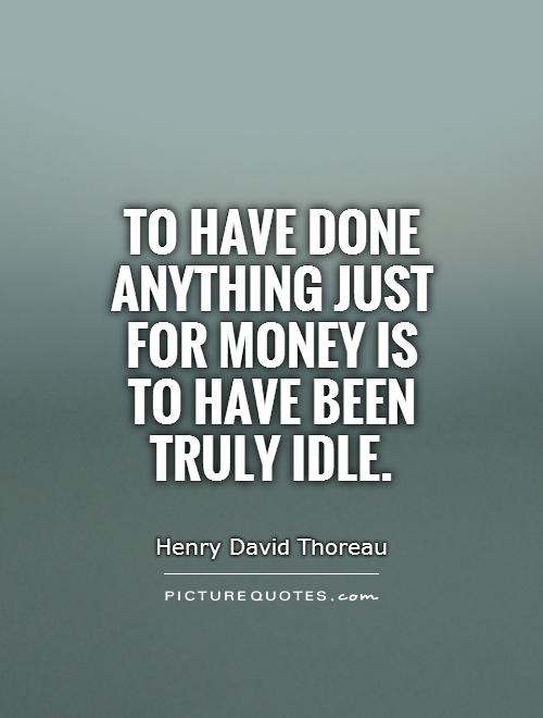 To have done anything just for money is to have been truly idle Picture Quote #1