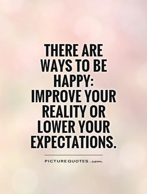 There are ways to be happy: improve your reality or lower your expectations Picture Quote #1