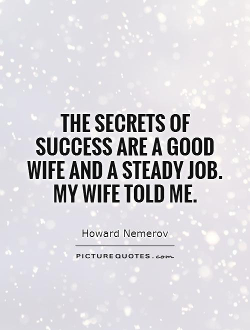 The secrets of success are a good wife and a steady job. My wife told me Picture Quote #1