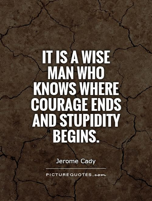 It is a wise man who knows where courage ends and stupidity begins Picture Quote #1