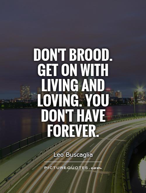 Don't brood. Get on with living and loving. You don't have forever Picture Quote #1