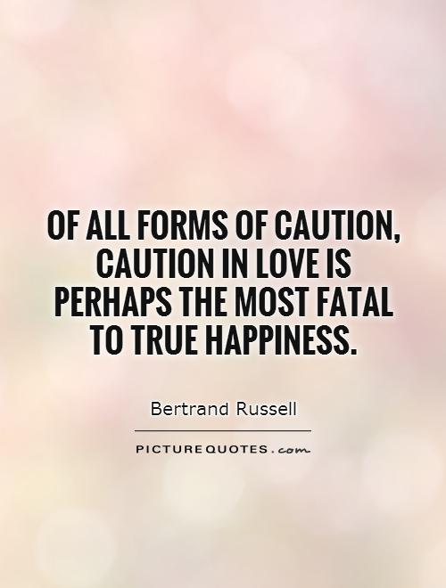 Of all forms of caution, caution in love is perhaps the most fatal to true happiness Picture Quote #1