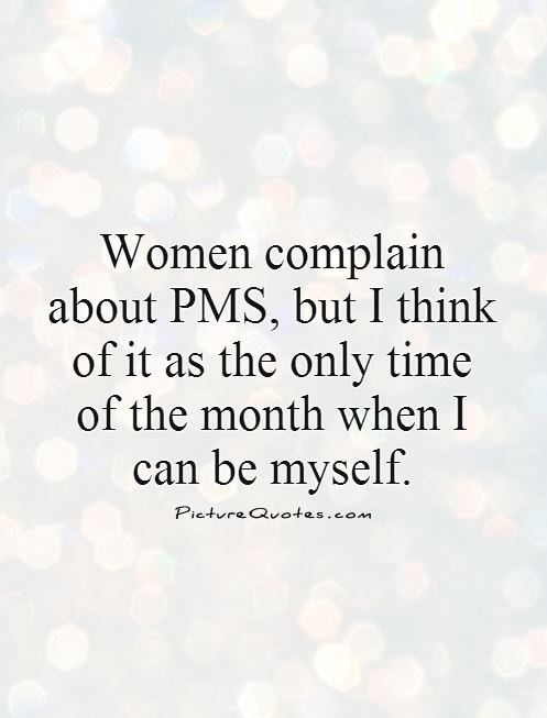 Women complain about PMS, but I think of it as the only time of the month  when I can be myself Picture Quote #1