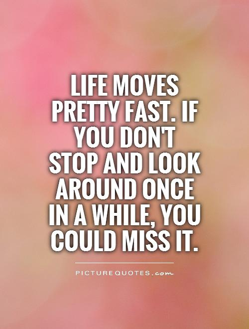Life Moves On Quotes Prepossessing Life Moves Pretty Fastif You Don't Stop And Look Around Once