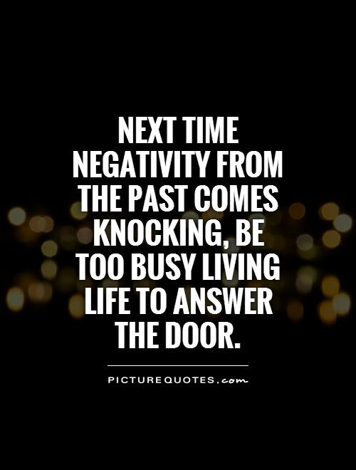 Next time negativity from the past comes knocking, be too busy living life to answer the door Picture Quote #1