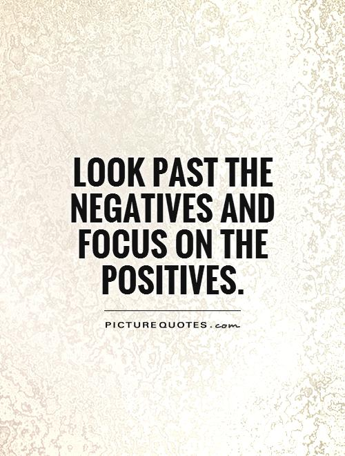 Look past the negatives and focus on the positives Picture Quote #1