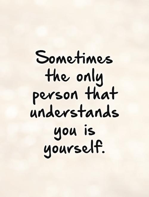 Sometimes the only person that understands you is yourself. Picture Quote #1