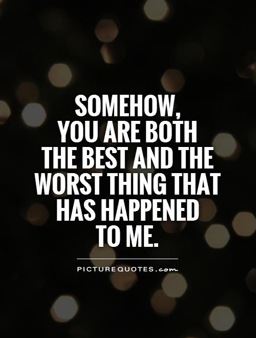 Somehow,  you are both  the best and the worst thing that  has happened  to me Picture Quote #1