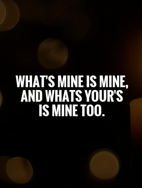 What's mine is mine, and whats your's  is mine too Picture Quote #1