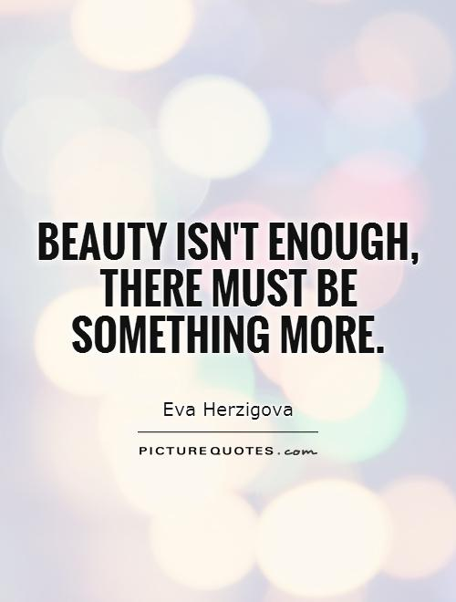 beauty isn't enough, there must be something more Picture Quote #1