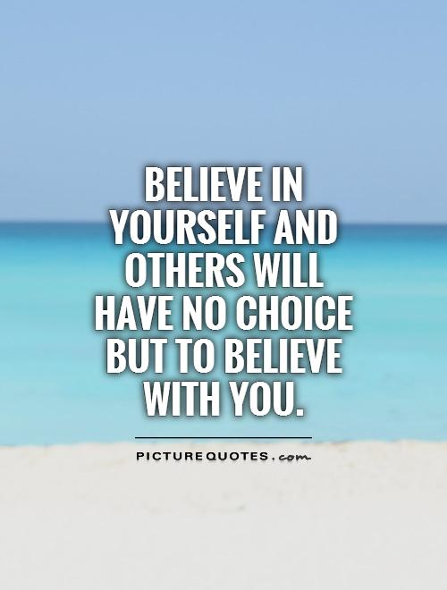 Believe in yourself and others will have no choice but to believe with you Picture Quote #1