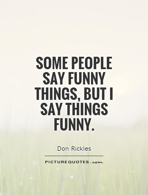 Some people say funny things, but I say things funny Picture Quote #1