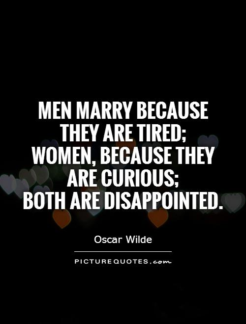 Men marry because they are tired;  women, because they are curious;  both are disappointed Picture Quote #1