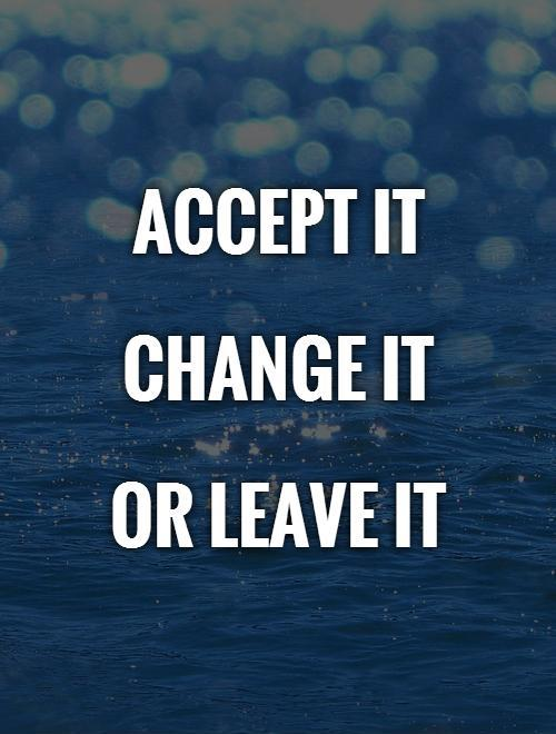 Accept it   Change it  Or leave it Picture Quote #1