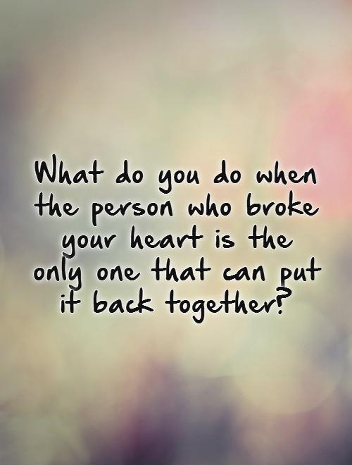 What do you do when the person who broke your heart is the only one that can put it back together?   Picture Quote #1