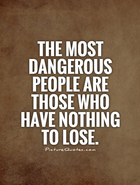 The most dangerous people are those who have nothing to lose Picture Quote #1