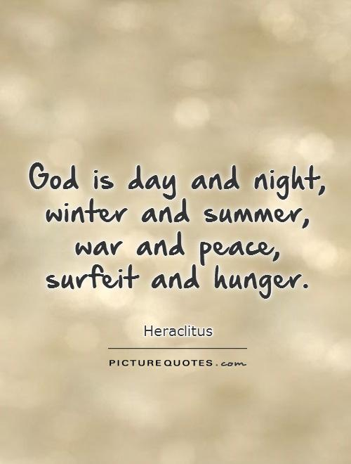 God is day and night, winter and summer, war and peace,  surfeit and hunger Picture Quote #1