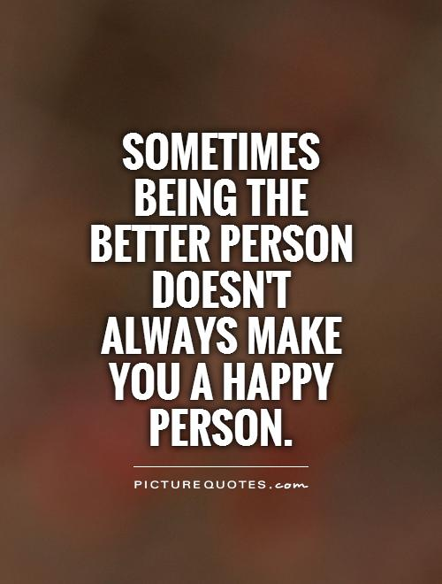 Sometimes being the better person doesn't always make you a happy person Picture Quote #1