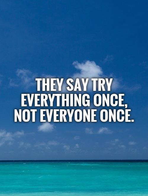 They say try everything once,  not everyone once Picture Quote #1