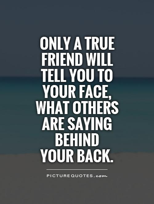 Only a true friend will tell you to your face, what others are saying behind  your back Picture Quote #1