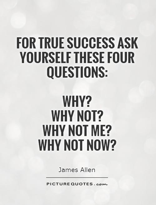 For true success ask yourself these four questions:   Why?  Why not?  Why not me?  Why not now? Picture Quote #1