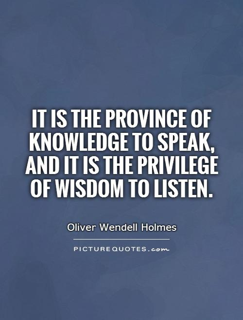 It is the province of knowledge to speak, and it is the privilege of wisdom to listen Picture Quote #1