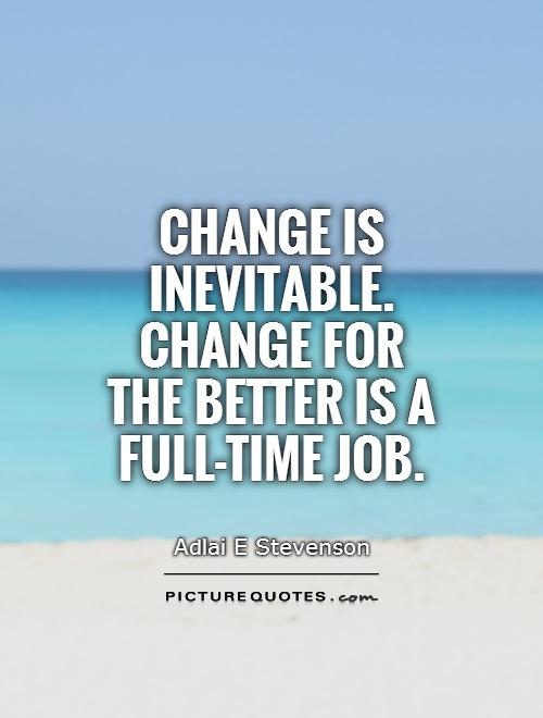 Change is inevitable. Change for the better is a full-time job Picture Quote #1