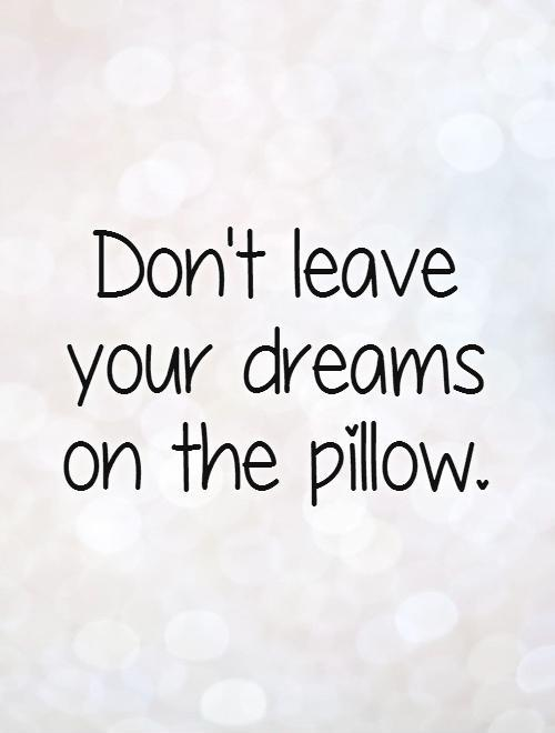Don't leave your dreams  on the pillow Picture Quote #1