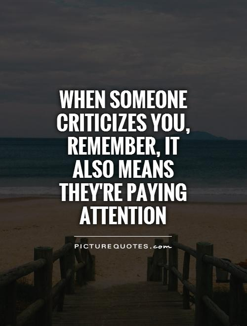 When someone criticizes you, remember, it also means they're paying attention Picture Quote #1