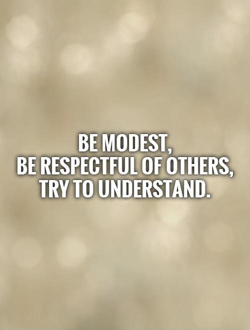 Be modest,  be respectful of others,  try to understand Picture Quote #1