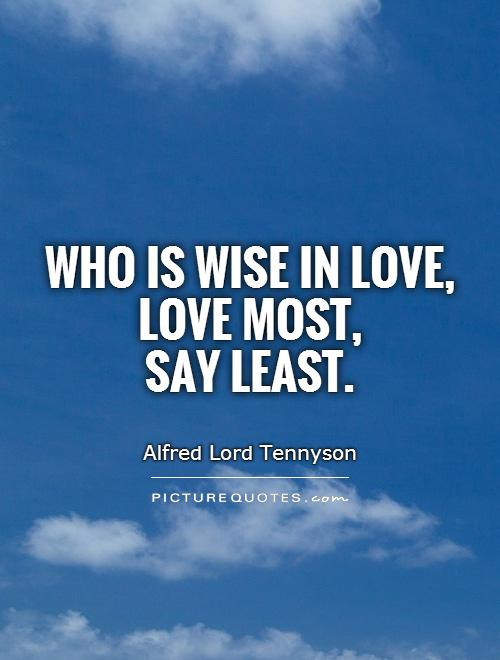 Who Is Wise In Love, Love Most, Say Least