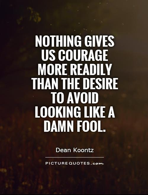 Nothing gives us courage more readily than the desire to avoid looking like a damn fool Picture Quote #1