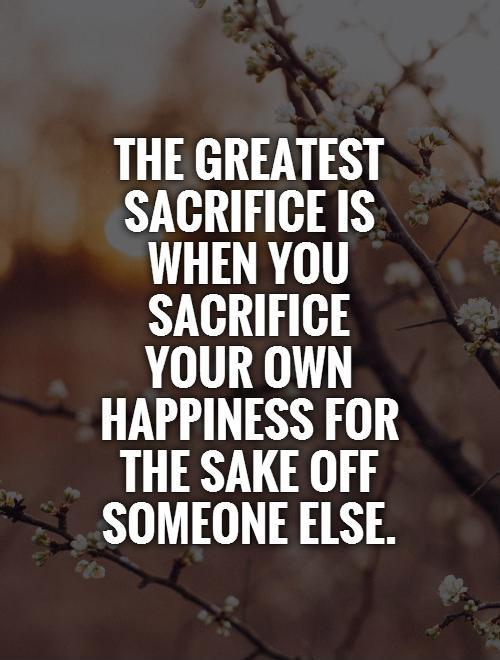 The greatest sacrifice is when you sacrifice your own happiness for the sake off someone else Picture Quote #1