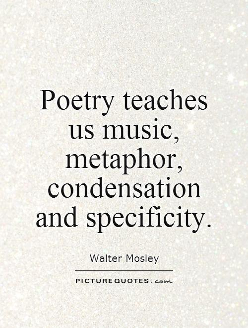 Poetry teaches  us music, metaphor, condensation and specificity Picture Quote #1