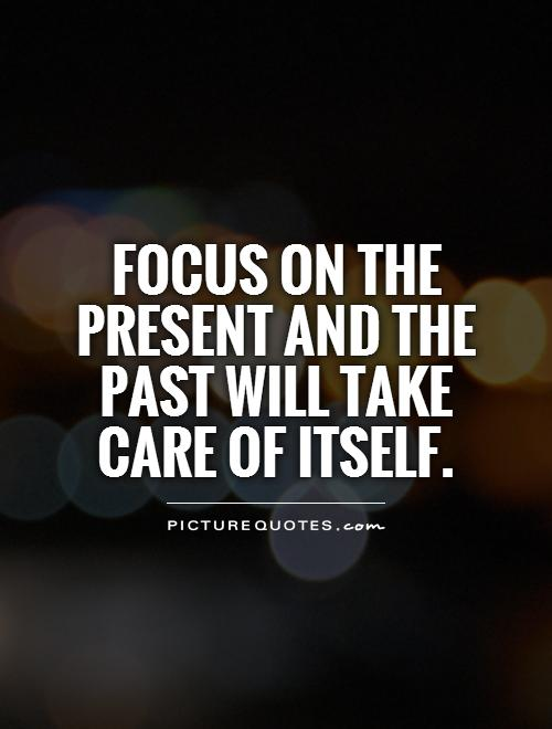 Focus on the present and the past will take care of itself Picture Quote #1
