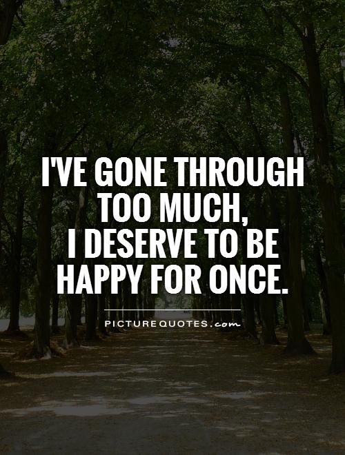 I've gone through too much,  I deserve to be happy for once Picture Quote #1