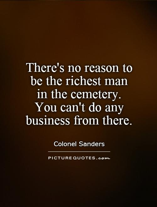 There's no reason to  be the richest man  in the cemetery.  You can't do any business from there Picture Quote #1