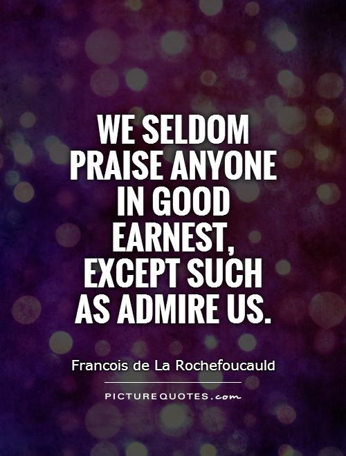 We seldom praise anyone in good earnest, except such as admire us Picture Quote #1