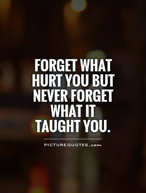 Forget what hurt you but never forget what it taught you Picture Quote #1