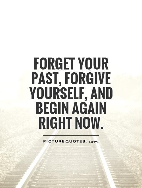Forget your past, forgive yourself, and begin again right now Picture Quote #1