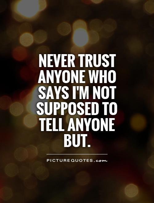 Never trust anyone who says I'm not supposed to tell anyone but Picture Quote #1