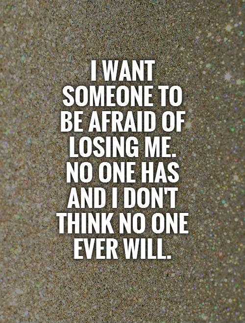 I want someone to  be afraid of losing me.  No one has and I don't think no one ever will Picture Quote #1