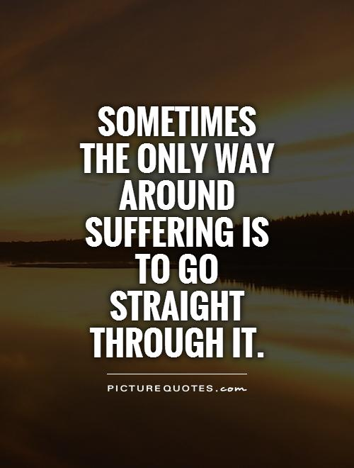 Sometimes  the only way around suffering is to go straight through it Picture Quote #1
