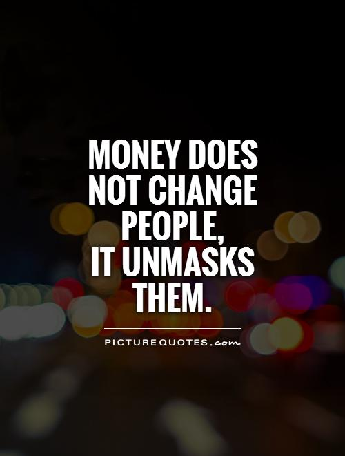 Money does not change people,  it unmasks them Picture Quote #1