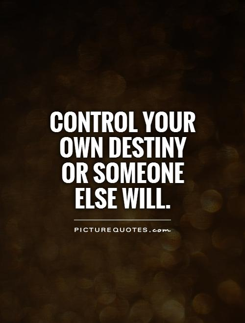 Control your own destiny or someone else will Picture Quote #1