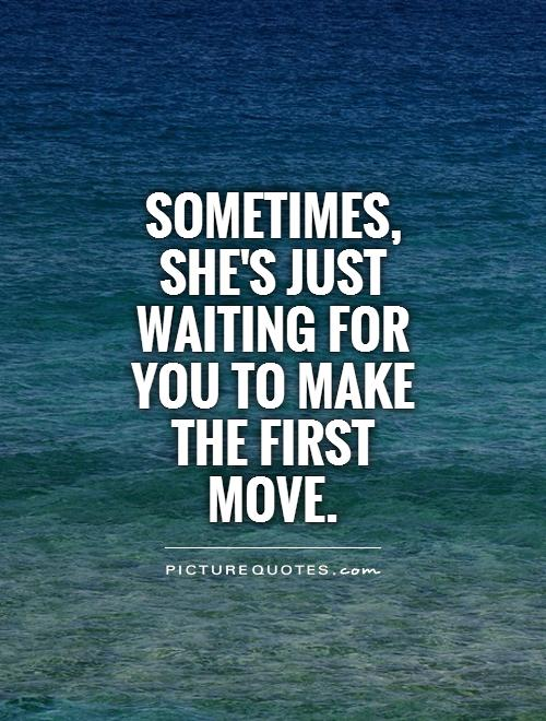 Sometimes, she's just waiting for you to make the first move Picture Quote #1