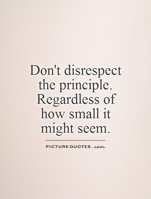 Don't disrespect the principle. Regardless of how small it might seem Picture Quote #1