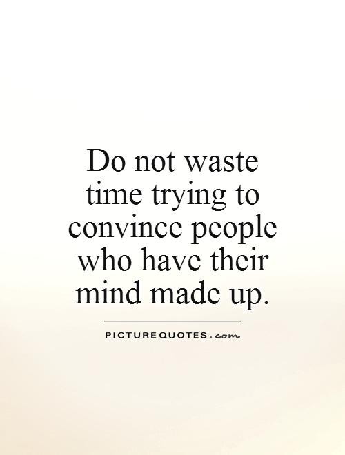 Do not waste time trying to convince people who have their mind made up Picture Quote #1