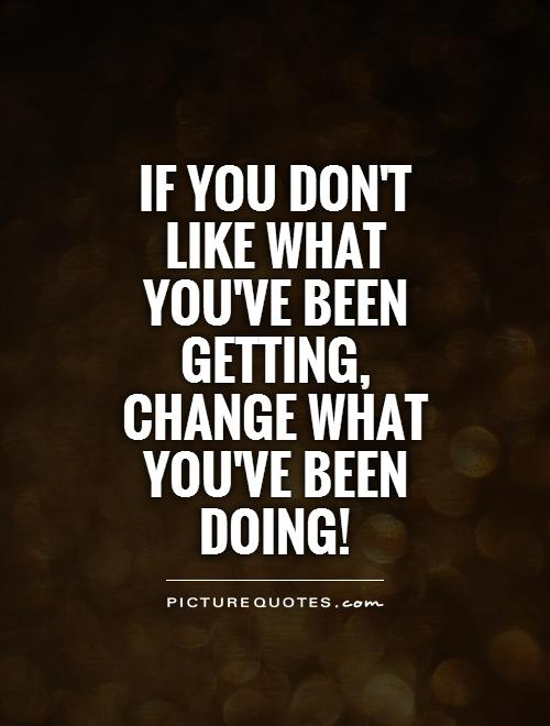 If you don't like what you've been getting, change what you've been doing! Picture Quote #1