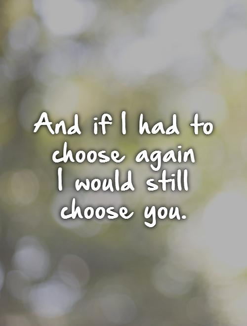 And if I had to choose again  I would still choose you.   Picture Quote #1